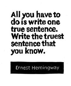 """""""All you have to do is write one true sentence. Write the truest sentence that you know."""" - Ernest Hemingway"""