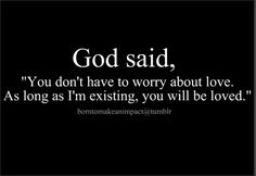 """God said, ""You don't have to worry about love.  As long as I'm existing, you will be loved."""