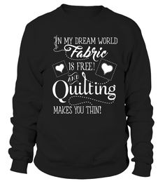 In my dream world Fabric is free and quilting makes you thin