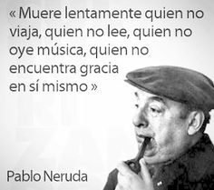 pablo neruda. In other word (English) you are slowly dying if you don't live laugh love