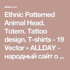 Ethnic Patterned Animal Head. Totem. Tattoo design. T-shirts - 19 Vector » ALLDAY - народный сайт о дизайне