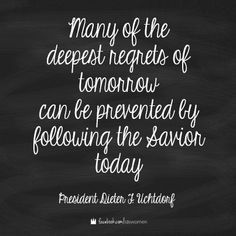 Many of the deepest regrets of tomorrow can be prevented by following the Savior today. - President Dieter F. Uchtdorf