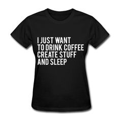 I Just Want To Drink Coffee Create Stuff And Sleep, Women's T-Shirt