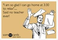 'I am so glad I can go home at 3:30 to relax'..... Said no teacher ever!