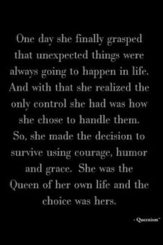 One day she finally grasped that unexpected things were always going to happen in life. And with that she realized the only control she had was how she chose to handle them. So, she made the decision to survive using courage, humor & grace. She was the Queen of her own life and the choice was hers.