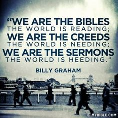 billy graham--this is so true... live right others are watching what we say and do as believers!!