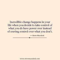 """Incredible change happens in your life when you decide to take control of what you do have power over instead of craving control over what you don't."" - Steve Maraboli"