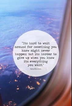 It's hard to wait around for something you know might never happen but its harder to give up when you know its everything you want.