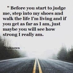 """""""Before you start to judge me, step into my shoes and walk the life I'm living and if you get as far as I am, just maybe you will see how strong I really am."""""""