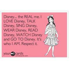 Disney -- the REAL me. I LOVE Disney, TALK Disney, SING Disney, WEAR Disney, READ Disney, WATCH Disney, and GO TO Disney. It's who I AM. Respect it.