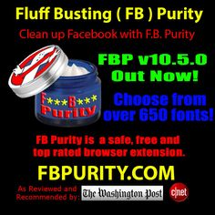 FB Purity v10.5 has been released. New feature: Choose to view Facebook in any of over 650 font styles! Lots of bug fixes and improvements. FB Purity is a safe, free and top rated web browser add-on for Chrome, Firefox, Safari, Opera and Maxthon : Get FB Purity here: http://www.fbpurity.com