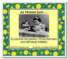 As Mommy Says....If Life gives you Lemons, Throw them BACK and DEMAND FABRIC!!