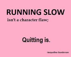 I remind myself often, when I think of quitting - instead, I just slow down.