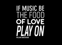 If music be the food of love, play on!
