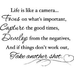 Life is like a camera Focus on what's important, capture the good times, Develop from the negatives, and if things don't work out, take another shot