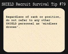 S.H.I.E.L.D. Recruit Survival Tip #79:Regardless of rank or position, do not refer to any other S.H.I.E.L.D. personnel as 'mindless drones'.