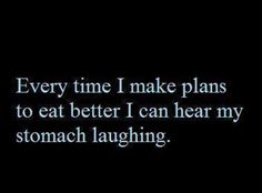 Every time I make plans to eat better I can hear my stomach laughing.