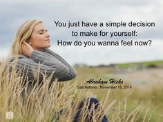 You just have a simple decision to make for yourself: how do you want to feel now? #abrahamhicks #you #decision