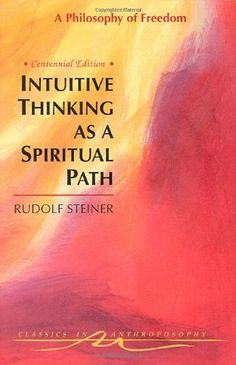 Intuitive Thinking As a Spiritual Path: A Philosophy of Freedom (Classics in Anthroposophy) by Rudolf Steiner, http://www.amazon.com/dp/088010385X/ref=cm_sw_r_pi_dp_.kaGqb0JB19FN