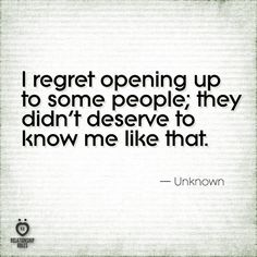 I regret opening up to some people, they didn't deserve to know me like that.