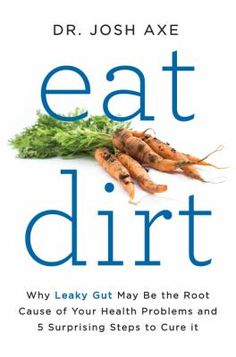 Eat dirt : why leaky gut may be the root cause of your health problems and 5 surprising steps to cure it / Josh Axe.  (April 2016)