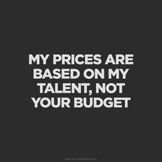 My prices are based on my talent, not your budget Wisdom Quotes, Words Quotes, Quotes To Live By, Me Quotes, Motivational Quotes, Inspirational Quotes, Qoutes, Sayings, Interior Design Quotes