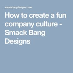 How to create a fun company culture - Smack Bang Designs
