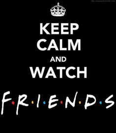 Seriously. When I just need to calm my mind and chill...FRIENDS!