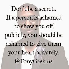 A person who hides his or her relationship with you is not someone you need in your life. People who hide you this way are toxic and need to be eliminated from your life. ~Me  #datingadvice   #relationships  #quote