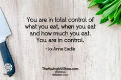 """""""You are in total control of what you eat, when you eat and how much you eat. You are in control."""" -Jo-Anne Eadie Proud Member of The Wellness Universe #WUVIP"""
