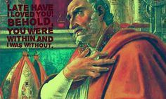 """""""Late have I loved you! Behold, you were within and I was without."""" ~St. Augustine"""
