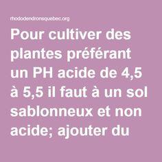 Pour cultiver des plantes préférant un PH acide de 4,5 à 5,5 il faut à un sol sablonneux et non acide; ajouter du compost acide (vendu sous le nom de compost forestier), de la mousse de tourbe, des aiguilles de pin et du soufre.