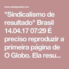 """""""Sindicalismo de resultado""""  Brasil 14.04.17 07:29 É preciso reproduzir a primeira página de O Globo. Ela resume tudo o que foi dito pelos delatores da Odebrecht:"""