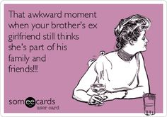 That awkward moment when your brother's ex girlfriend still thinks she's part of his family and friends!!!