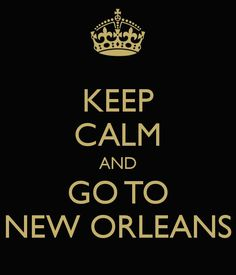 Keep Calm And Go To New Orleans YES!!!