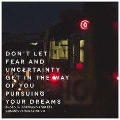 Don't let fear and uncertainty get in the way of you pursuing your dreams. Photo by Bertrand Roberts