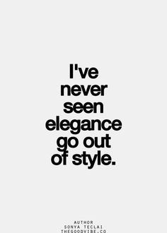 I've never seen elegance go out of style