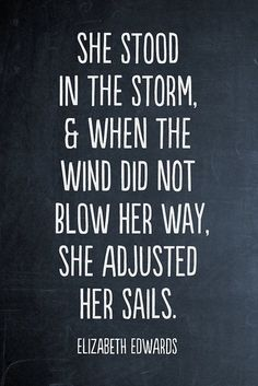 "wanting to be blown away-- ""She stood in the storm, and when the wind did not blow her way, she adjusted her sails."" -Elizabeth Edwards"