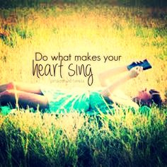 soitsbeensaid.tumblr Do what makes your heart sing Quote Quoted Quotes Quotations Quotation motivation Inspiration life