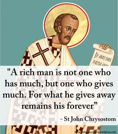 """A rich man is not one who has much, but one who gives much. For what he gives away remains his forever"" – St John Chrysostom Source by ramonanedejde Source by richkidsworld Catholic Quotes, Catholic Prayers, Religious Quotes, Spiritual Quotes, Catholic Saints, Spiritual Life, Roman Catholic, Religious Art, Holy Mary"