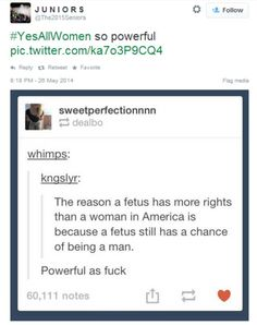 The reason a fetus still has more rights than a woman in America is because that fetus still has a chance of being born a male. I personally don't think I could abort, but I will damn sure not let a man or a patriarchal society tell me I can't. All That Matters, Intersectional Feminism, Pro Choice, Patriarchy, Faith In Humanity, Social Justice, In This World, Decir No, Funny
