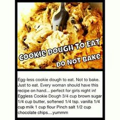Cookie dough to eat not bake...  I am thinking serve as little balls on tooth picks, or in a small bowled topped with whip cream and a cherry on top.... ideas are endless..  BEST PART YOU CAN'T GET BUSY AND FORGET YOUR BAKING AND BURN THEM
