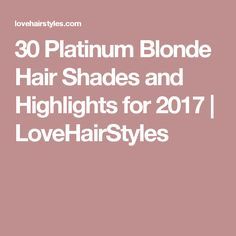 30 Platinum Blonde Hair Shades and Highlights for 2017 | LoveHairStyles