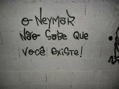 """""""O Neymar não sabe que você existe!"""""""