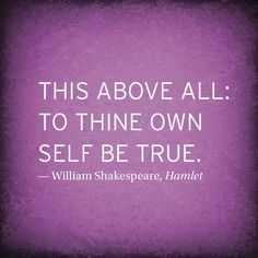 To thine own self be true. Quote from Shakespeare.