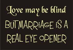 Attractive Love May Be Blind, But Marriage Is A Real Eye Opener. So True!