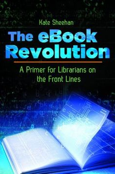 The ebook revolution : a primer for librarians on the front lines / Kate Sheehan. / Santa Barbara, California : Libraries Unlimited, an imprint of ABC-CLIO, LLC, [2013]  The book ecosystem is radically changing, and libraries must change with it. This book tackles the controversial discussion about eBooks and explores librarian-driven solutions and visions for the future of libraries in the 21st century.