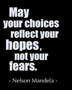 May your choices reflect your hopes, not your fears. Nelson Mandela.  I love this....believe - don't be scared...