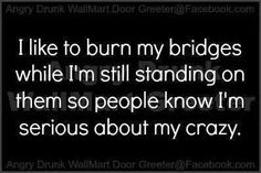 I like to burn my bridges while I'm still standing on them