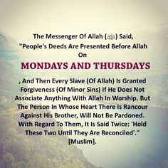 Abu Huraim (RadhiAllahu 'anhu) reported,  Allah's Messenger ﷺ as saying:  The deeds of people would be presented every week on two days, viz. monday and thursday, and every believing servant would be granted pardon except the one in whose (heart) there is rancour against his brother and it would be said: Leave them and put them off until they are turned to reconciliation.  [Sahih Muslim - Book 032, Hadith 6224]